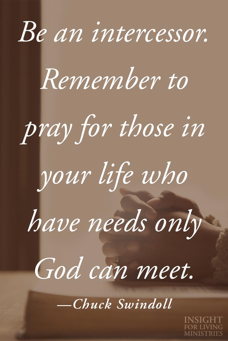 Be an intercessor. Remember to pray for those in your life who have needs only God can meet.