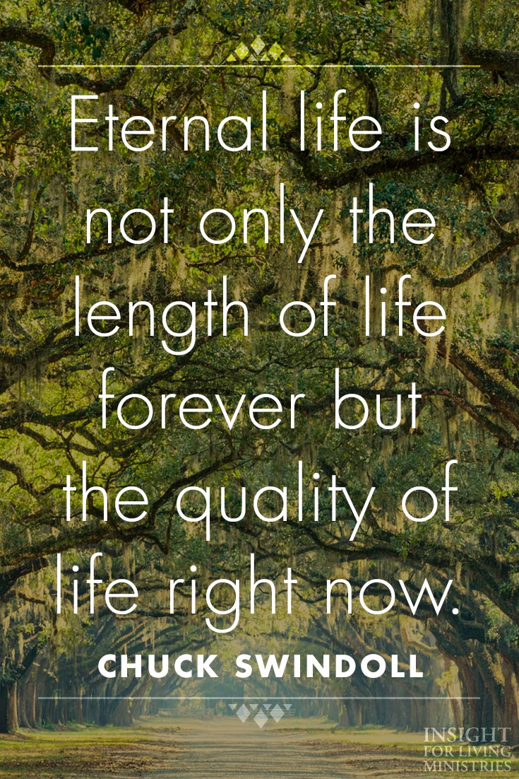 Eternal life is not only the length of life forever but the quality of life right now.