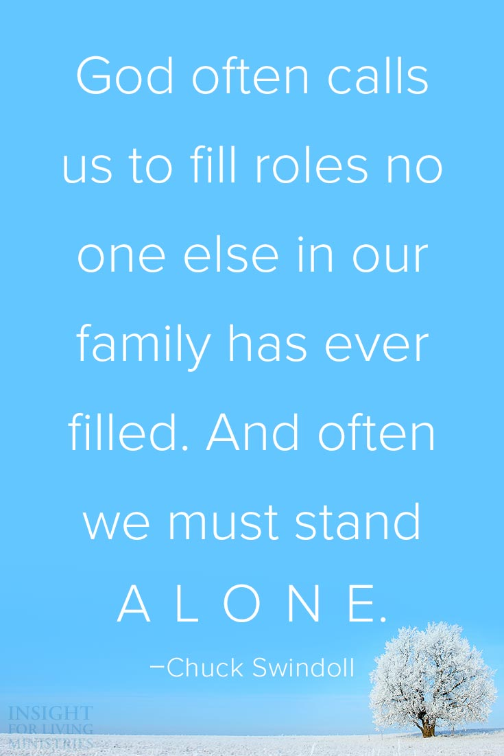 God often calls us to fill roles no one else in our family has ever filled. And often we must stand ALONE.