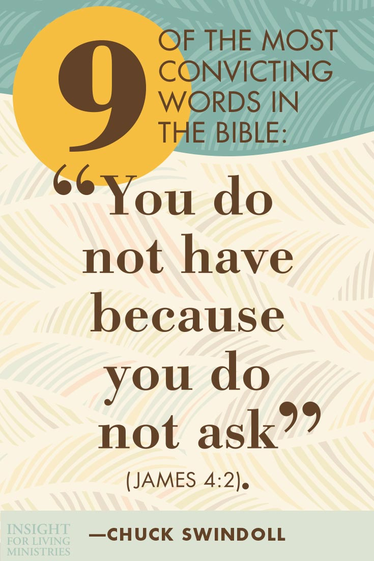 "Nine of the most convicting words in the Bible: ""You do not have because you do not ask"" (James 4:2)."