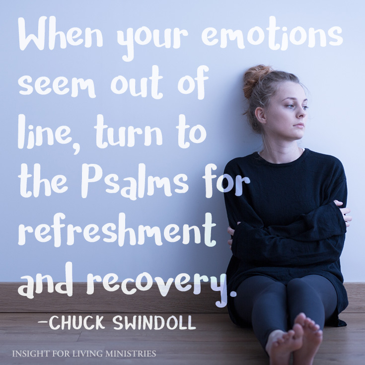 When your emotions seem out of line, turn to the Psalms for refreshment and recovery.