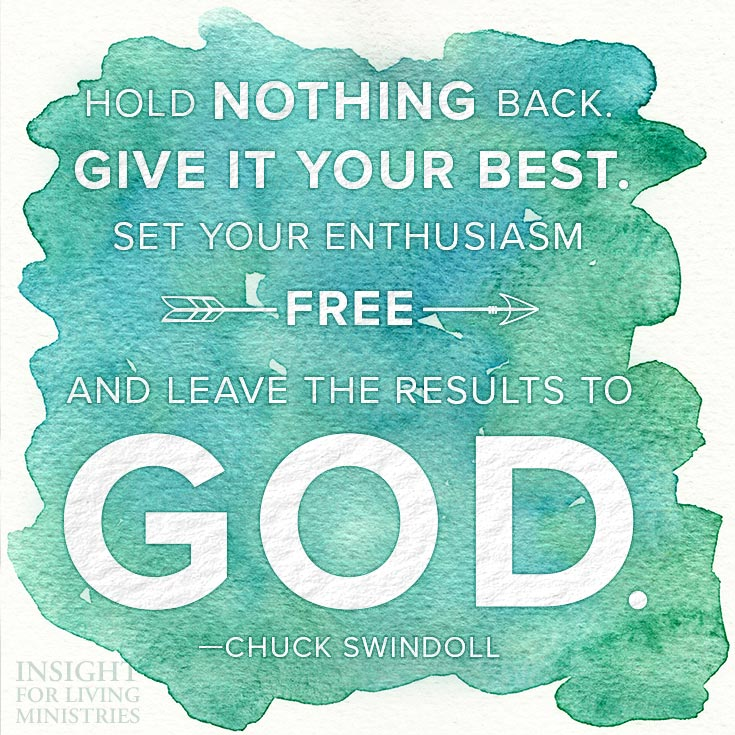 Hold nothing back. Give it your best. Set your enthusiasm free and leave the results to God.