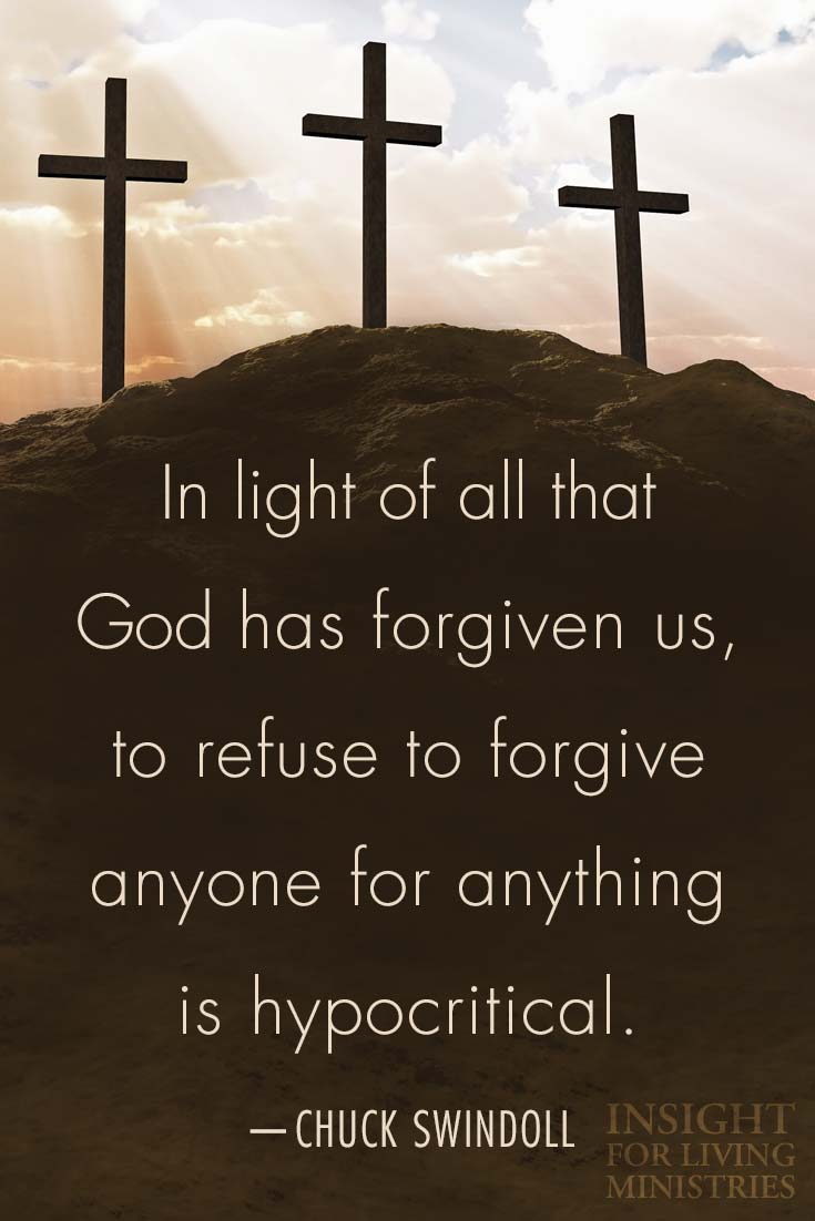 In light of all that God has forgiven us, to refuse to forgive anyone for anything is hypocritical.