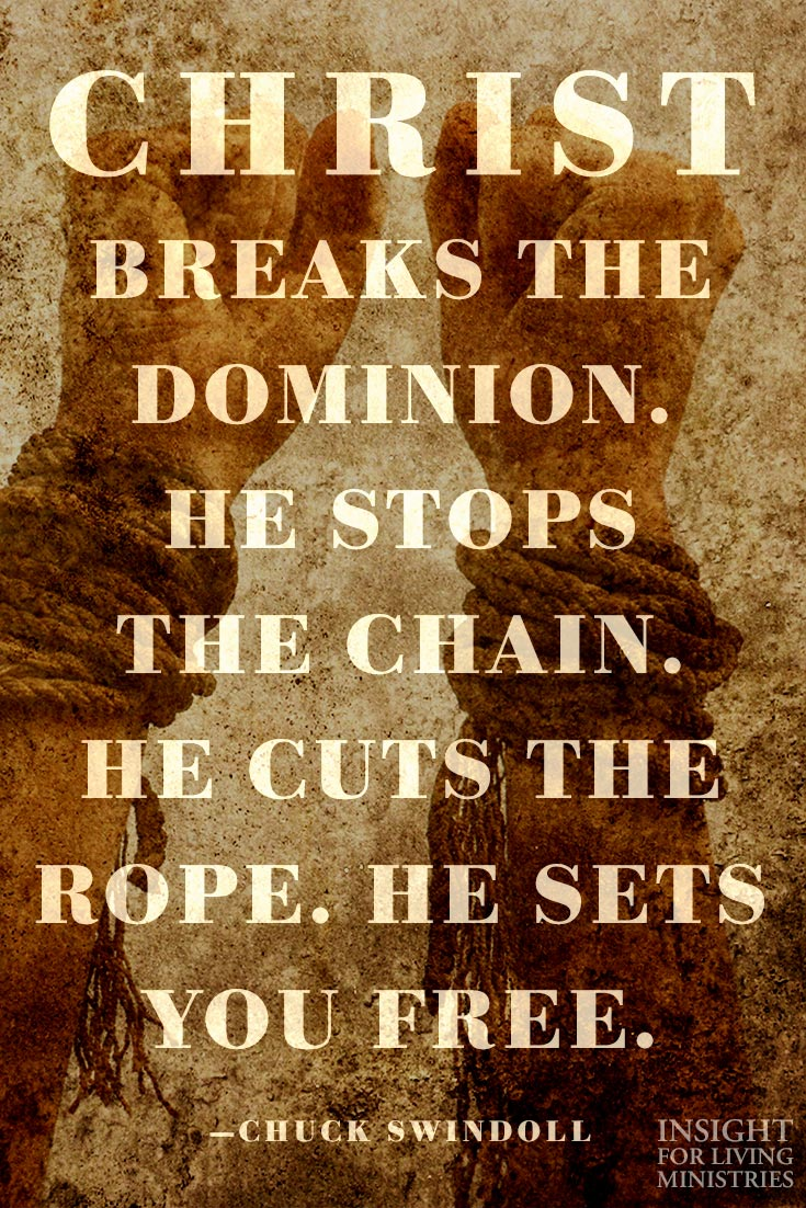 Christ breaks the dominion. He stop the chain. He cuts the rope. He sets you free.