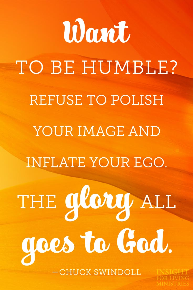 Want to be humble? Refuse to polish your image and inflate your ego. The glory all goes to God.