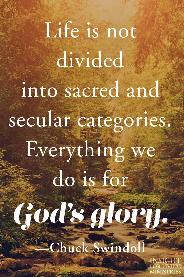 Life is not divided into sacred and secular categories. Everything we do is for God