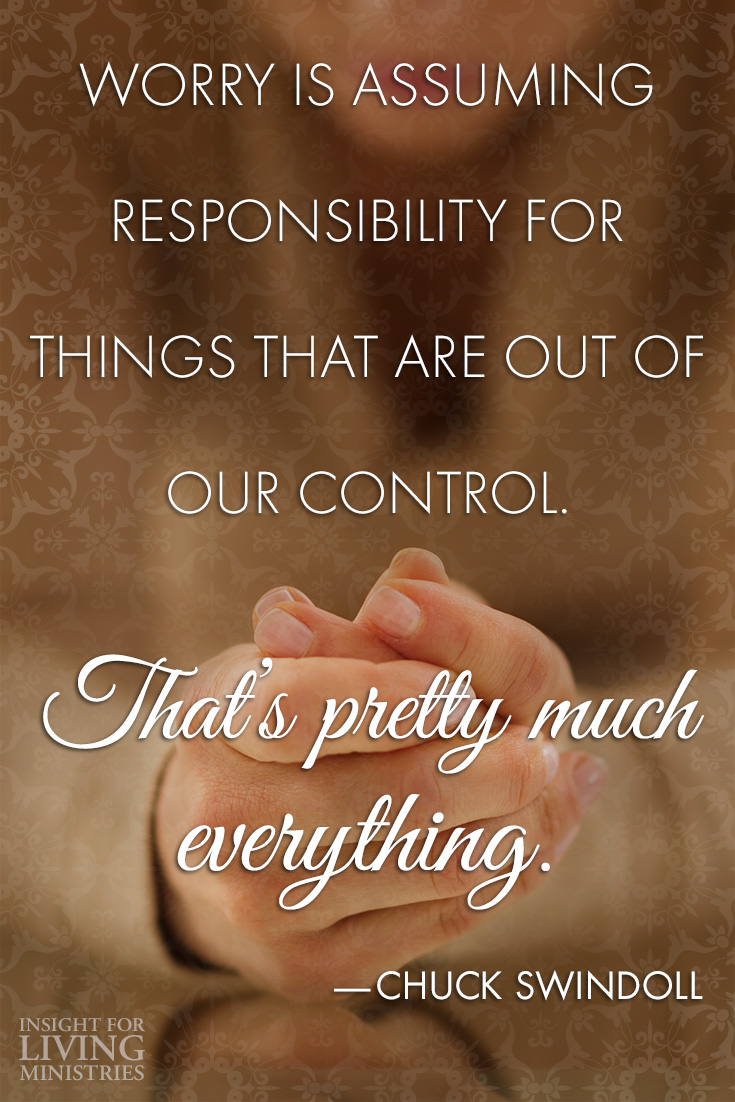 Worry is assuming responsibility for things that are out of our control. That