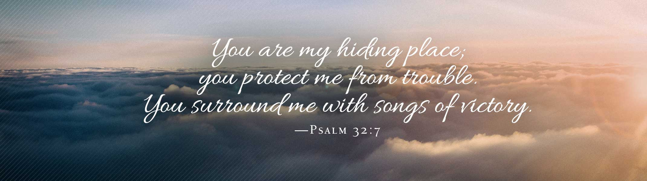 You are my hiding place; you protect me from trouble. You surround me with songs of victory. (Psalm 32:7)