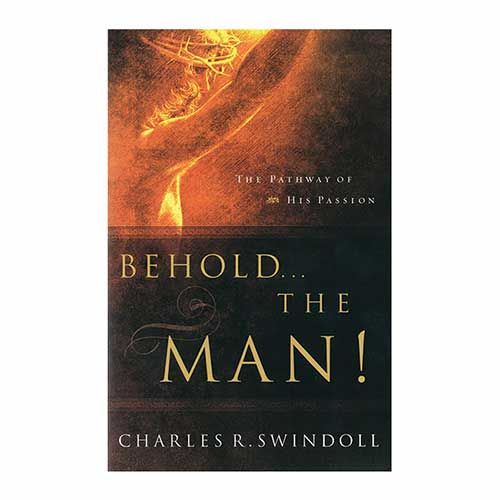 Behold . . . The Man: The Pathway of His Passion -<em>by Charles R. Swindoll</em>