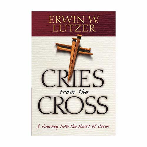 Cries from the Cross: A Journey Into the Heart of Jesus –<em>by Erwin W. Lutzer</em>