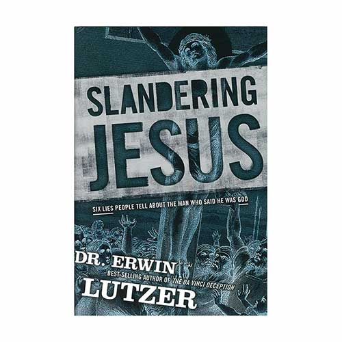 Slandering Jesus: Six Lies People Tell about the Man Who Said He Was God –<em>by Dr. Erwin Lutzer</em>