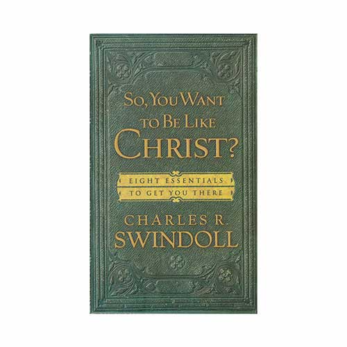 So, You Want to Be Like Christ? Eight Essentials to Get You There -<em>by Charles R. Swindoll</em>
