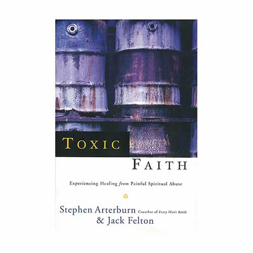 Toxic Faith: Experiencing Healing from Painful Spiritual Abuse –by Stephen  Arterburn and Jack Felton